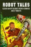 Robot Tales: Eleven Short Science Fiction Stories About Robots