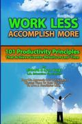 Work Less Accomplish More : 101 Productivity Principles That Achieve Greater Results in Less Time!