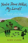 You_ve Done What, My Lord? : Hilarious Tales from a West Country Estate
