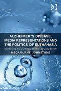 Alzheimer's Disease, Media Representations and the Politics of Euthanasia : Constructing Ris...