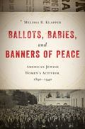 Ballots, Babies, and Banners of Peace : American Jewish Women's Activism, 1890-1940