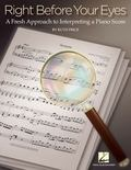 Right Before Your Eyes : A Fresh Approach to Interpreting a Piano Score