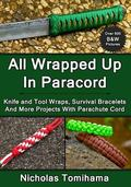 All Wrapped Up In Paracord: Knife and Tool Wraps, Survival Bracelets, And More Projects With...