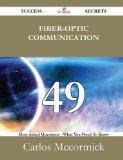 Fiber-optic communication 49 Success Secrets - 49 Most Asked Questions On Fiber-optic commun...