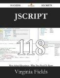 JScript 118 Success Secrets - 118 Most Asked Questions on JScript - What You Need to Know