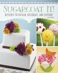 Sugarcoat It! : Desserts to Design, Decorate, and Devour