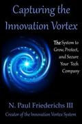 Capturing the Innovation Vortex: The System to Grow, Protect and Secure Your Tech Company