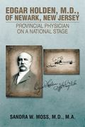 EDGAR HOLDEN, M.D. OF NEWARK, NEW JERSEY: PROVINCIAL PHYSICIAN ON A NATIONAL STAGE