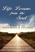 Life Lessons from the Soul : A Path to Happiness and Success
