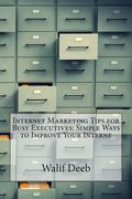 Internet Marketing Tips for Busy Executives: Simple Ways to Improve Your Interne