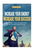 Increase Your Energy, Increase Your Success: Harness Your Energy To Accomplish More In Your ...