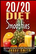 20/20 Diet Smoothies : 37 Quick and Easy 20/20 Diet Smoothie Recipes to Help You Lose Weight...