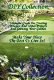 DIY Collection: Ultimate Guide On Creating Wooden And Metal Projects And Growing Your Garden...