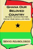 Ghana Our Beloved Country: Severe Human Factor Decay Our Achilles Heel (Volume 1)