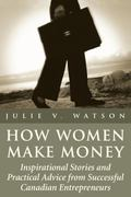 How Women Make Money Inspirational Stories And Practical Advice From Successful Canadian