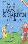 How to Get Your Lawn and Garden Off Drugs A Basic Guide to Pesticide-Free Gardening in North...