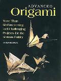 Advanced Origami More Than 60 Fascinating and Challenging Projects for the Serious Folder