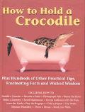How to Hold a Crocodile Plus Hundreds of Other Practical Tips, Fascinating Facts and Wicked ...