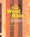 Real Wood Bible The Complete Illustrated Guide to Choosing And Using 100 Decorative Woods