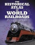 The Historical Atlas of World Railroads: 400 Maps and Photographs Chart the Networks that Sp...