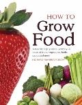 How To Grow Food: A step-by-step guide to growing all kinds of fruits, vegetables, herbs, sa...