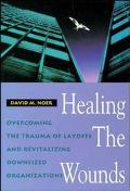 Healing the Wounds Overcoming the Trauma of Layoffs and Revitalizing Downsized Organizations