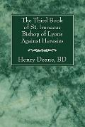 The Third Book of St. Irenaeus Bishop of Lyons Against Heresies