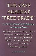 Case Against Free Trade Gatt, Nafta and the Globalization of Corporate Power