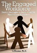 The Engaged Workforce: Proven Strategies to Build a Positive Health Care Workplace