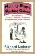 Nothing Risque, Nothing Gained: Ribald Riddles, Lascivious Limericks, Carnal Corn and Other ...