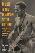 Music Is the Weapon of the Future Fifty Years of African Popular Music