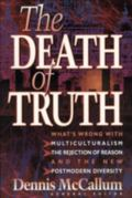 Death of Truth What's Wrong With Multiculturalism, the Rejection of Reason and the New Postm...