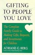 Gifting to People You Love The Complete Family Guide to Making Gifts, Bequests, and Investme...
