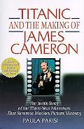 Titanic and the Making of James Cameron The Inside Story of the Three-Year Adventure That Rewrote Motion Picture History
