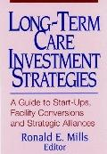 Long-Term Care Investment Strategies A Guide to Start-Ups, Facility Conversions and Strategic Alliances