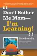 Don't Bother Me Mom-I'm Learning! How Computer And Video Games Are Preparing Your Kids for T...