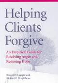 Helping Clients Forgive An Empirical Guide for Resolving Anger and Restoring Hope