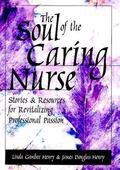 Soul of the Caring Nurse Stories and Resources for Revitalizing Professional Passion