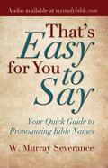That's Easy for You to Say Your Quick Guide to Pronouncing Bible Names