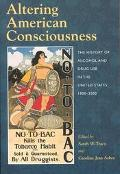 Altering American Consciousness The History of Alcohol and Drug Use in the United States, 18...