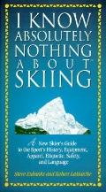 I Know Absolutely Nothing about Skiing: A New Skier's Guide to the Sport's History, Equipmen...