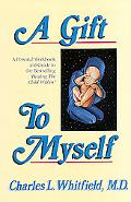Gift to Myself A Personal Workbook and Guide to Healing My Child Within