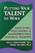 Putting Your Talent to Work Identifying, Cultivating and Marketing Your Natural Talents
