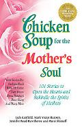 Chicken Soup for the Mother's Soul 101 Stories to Open the Hearts and Rekindle the Spirits o...