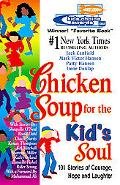 Chicken Soup for the Kid's Soul 101 Stories of Courage, Hope and Laughter
