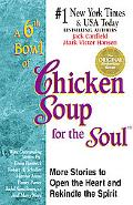 6th Bowl of Chicken Soup for the Soul More Stories to Open the Heart and Rekindle the Spirit