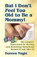 But I Don't Feel Too Old to Be a Mommy The Complete Sourcebook for Starting( and Restarting)...