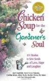 Chicken Soup for the Gardener's Soul, 101 Stories to Sow Seeds of Love, Hope and Laughter (C...