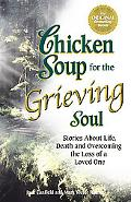 Chicken Soup for the Grieving Soul Stories About Life, Death and Overcoming the Loss of a Lo...