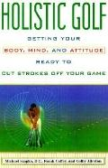 Holistic Golf: Getting Your Body, Mind, and Attitude Ready to Cut Strokes Off Your Game